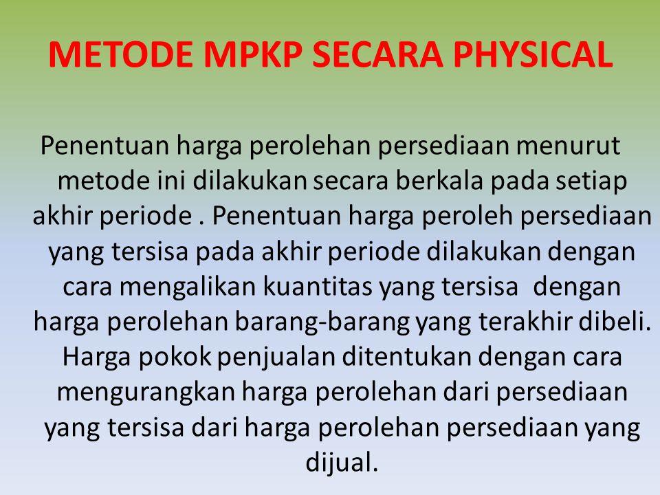 METODE MPKP SECARA PHYSICAL Penentuan harga perolehan persediaan menurut metode ini dilakukan secara berkala pada setiap akhir periode. Penentuan harg