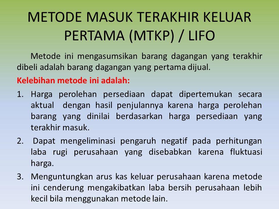 METODE MASUK TERAKHIR KELUAR PERTAMA (MTKP) / LIFO Metode ini mengasumsikan barang dagangan yang terakhir dibeli adalah barang dagangan yang pertama dijual.