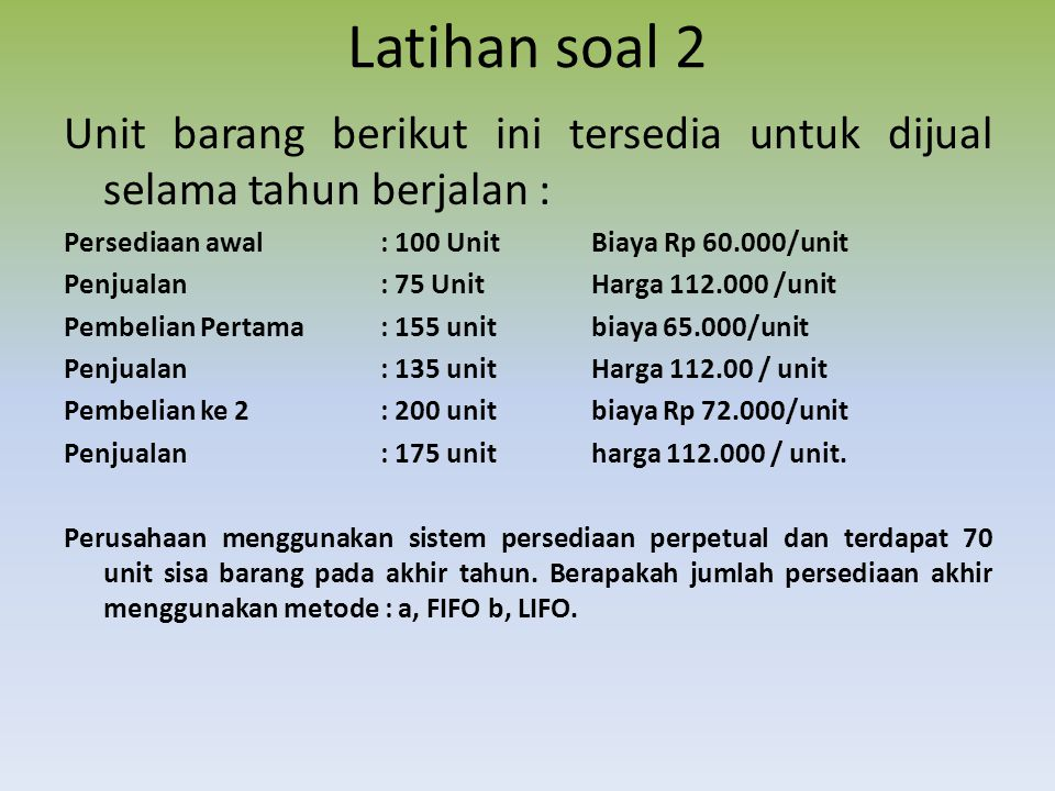 Latihan soal 2 Unit barang berikut ini tersedia untuk dijual selama tahun berjalan : Persediaan awal: 100 UnitBiaya Rp 60.000/unit Penjualan: 75 Unit