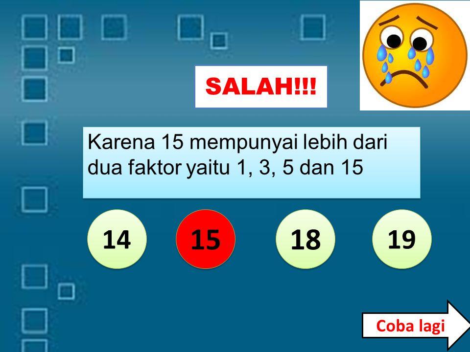 SALAH!!! 14 15 18 19 Karena 14 mempunyai lebih dari dua faktor yaitu 1, 2, 7 dan 14 Coba lagi