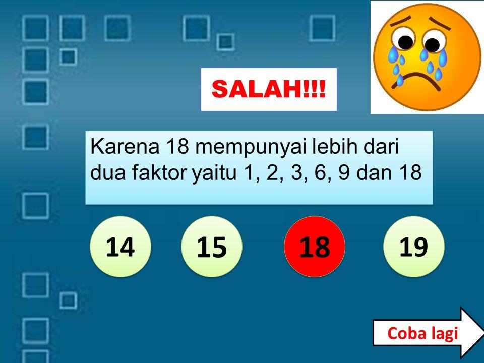 14 15 18 19 Karena 15 mempunyai lebih dari dua faktor yaitu 1, 3, 5 dan 15 SALAH!!! Coba lagi