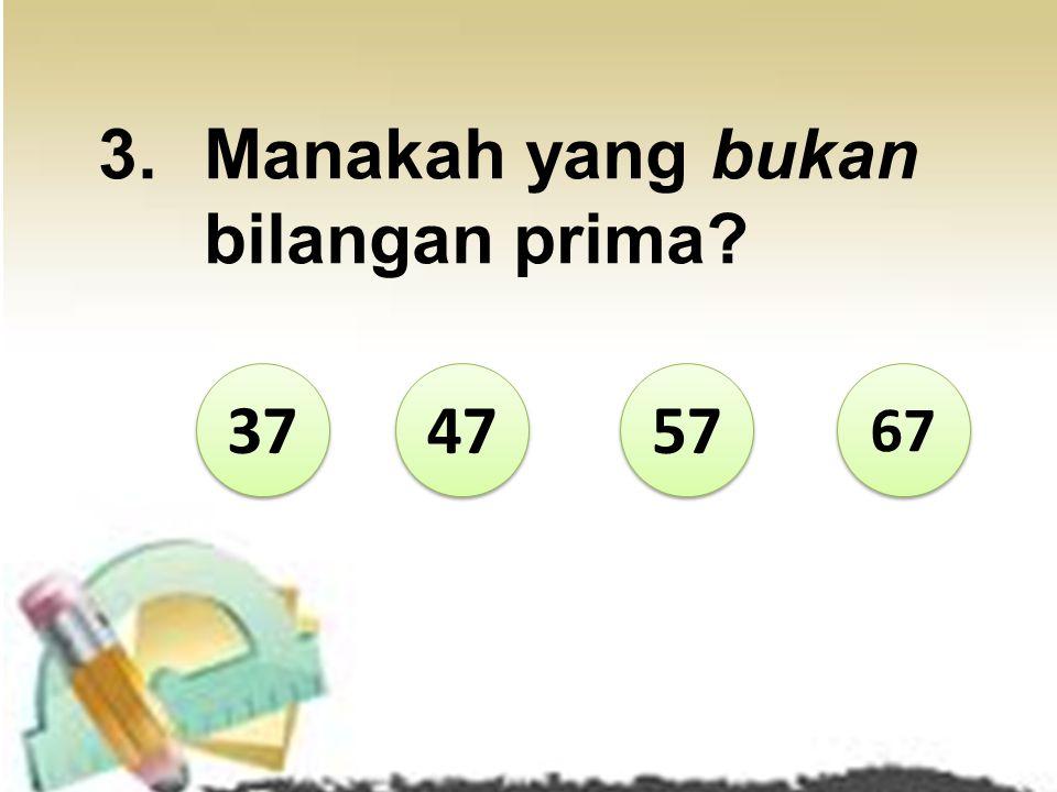 14 15 18 19 Karena 18 mempunyai lebih dari dua faktor yaitu 1, 2, 3, 6, 9 dan 18 SALAH!!! Coba lagi