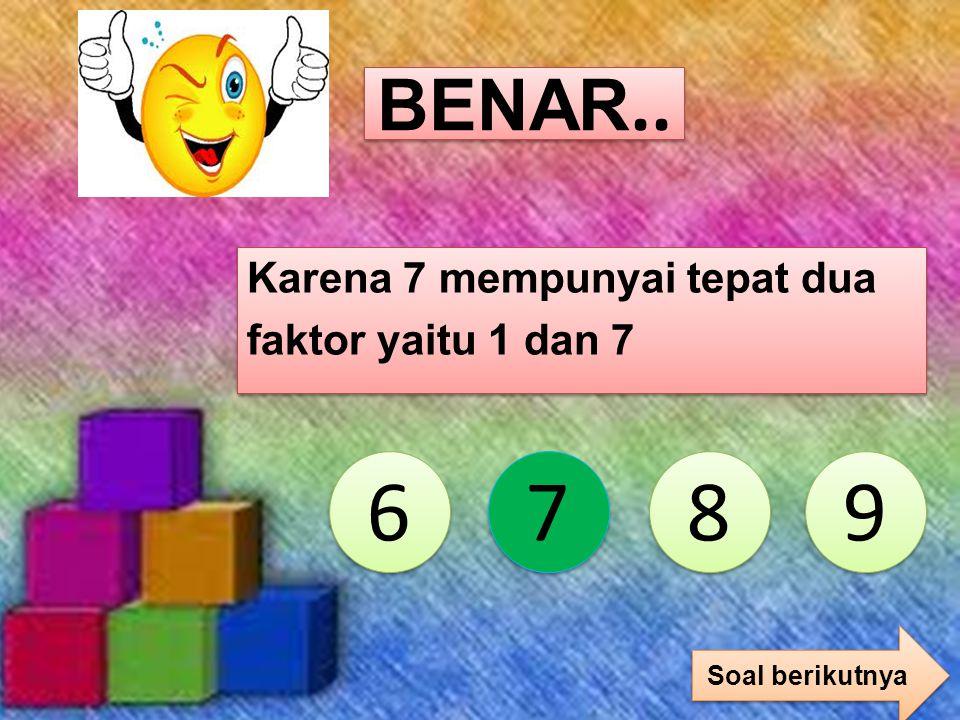 Coba lagi 6 6 7 7 8 8 9 9 Karena 6 mempunyai lebih dari dua faktor yaitu 1, 2, 3, dan 6 salah!!!