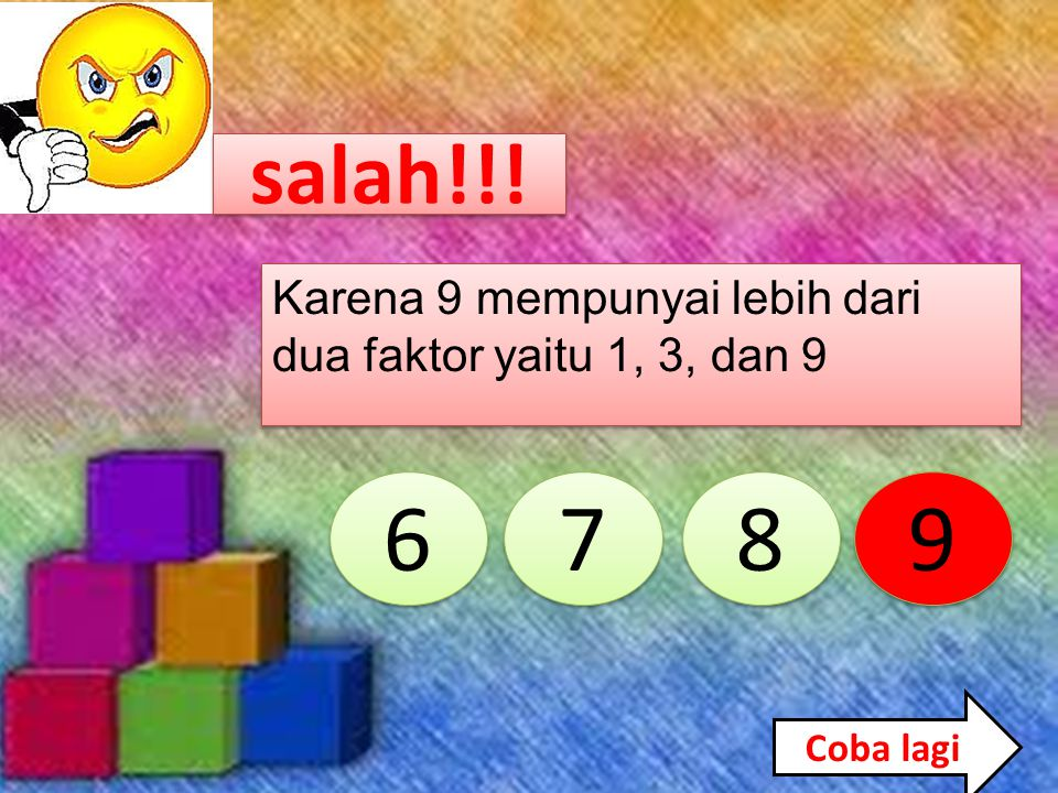 Coba lagi 6 6 7 7 8 8 9 9 Karena 8 mempunyai lebih dari dua faktor yaitu 1, 2, 4, dan 8 salah!!!