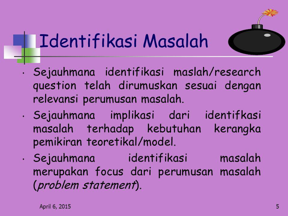 April 6, 20155 Identifikasi Masalah Sejauhmana identifikasi maslah/research question telah dirumuskan sesuai dengan relevansi perumusan masalah.