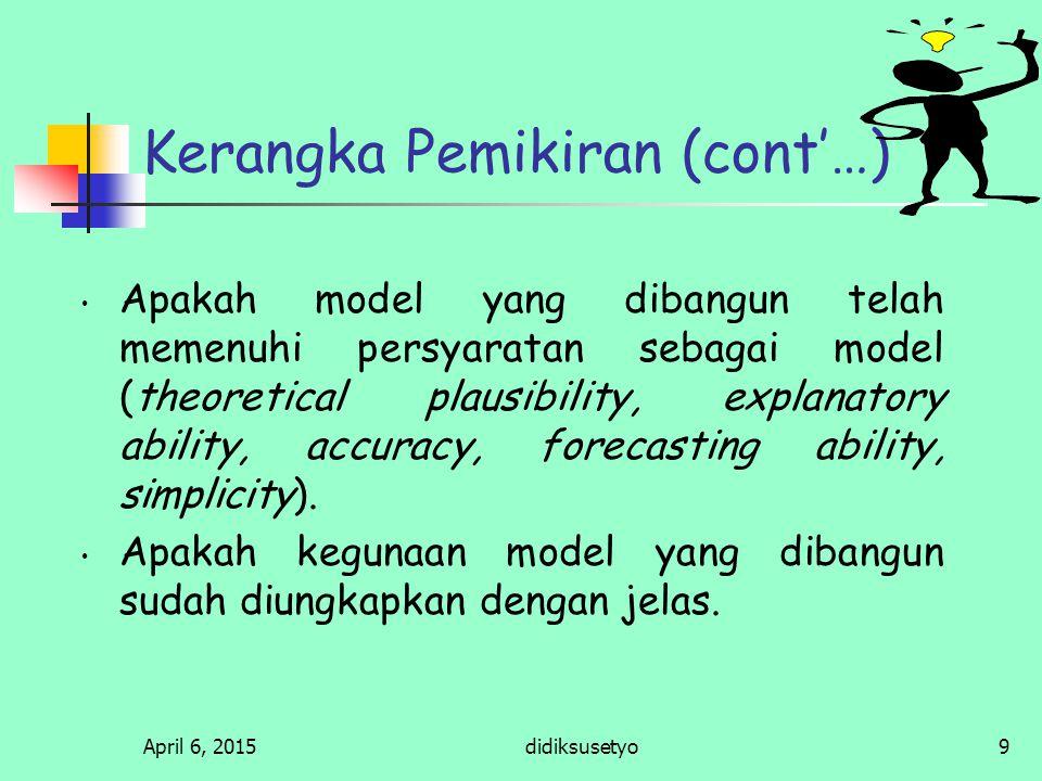 April 6, 2015didiksusetyo9 Kerangka Pemikiran (cont'…) Apakah model yang dibangun telah memenuhi persyaratan sebagai model (theoretical plausibility, explanatory ability, accuracy, forecasting ability, simplicity).
