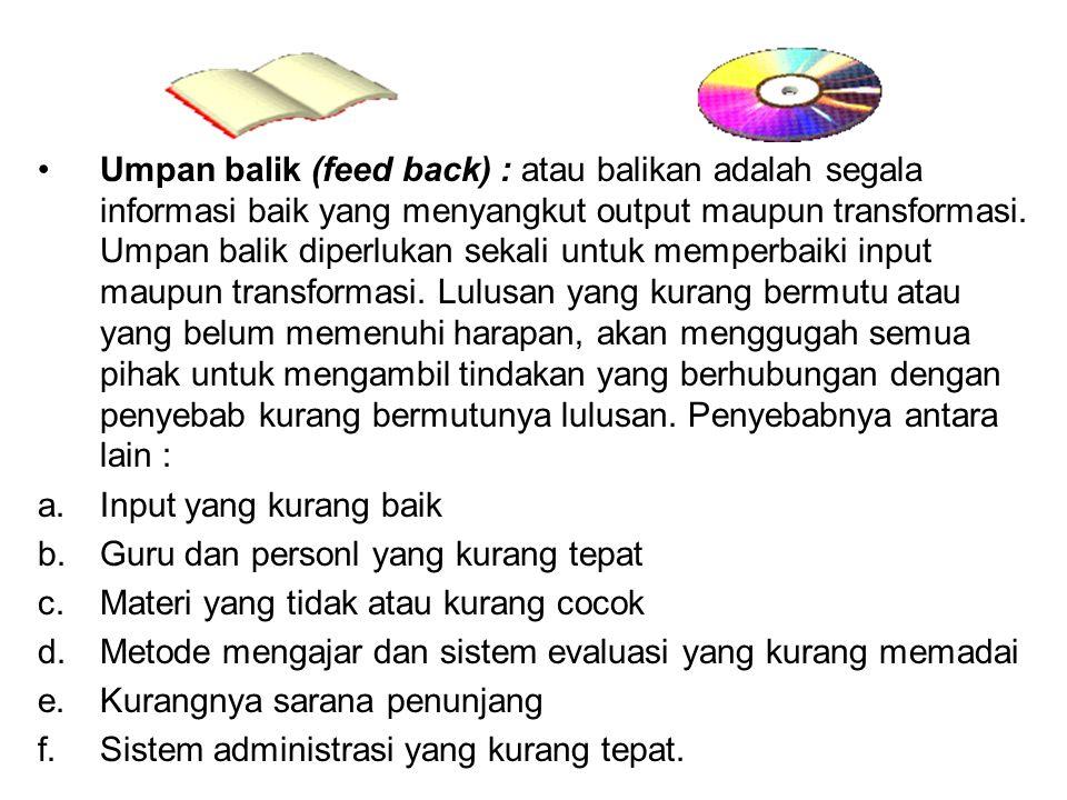 Umpan balik (feed back) : atau balikan adalah segala informasi baik yang menyangkut output maupun transformasi. Umpan balik diperlukan sekali untuk me