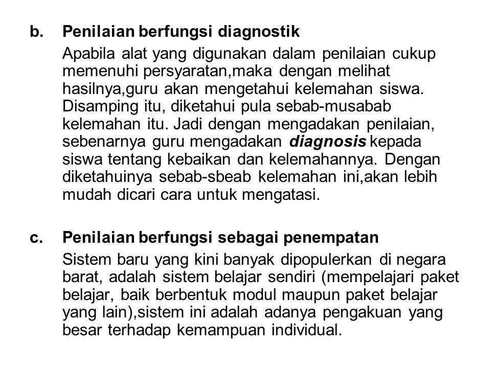 b.Penilaian berfungsi diagnostik Apabila alat yang digunakan dalam penilaian cukup memenuhi persyaratan,maka dengan melihat hasilnya,guru akan mengeta
