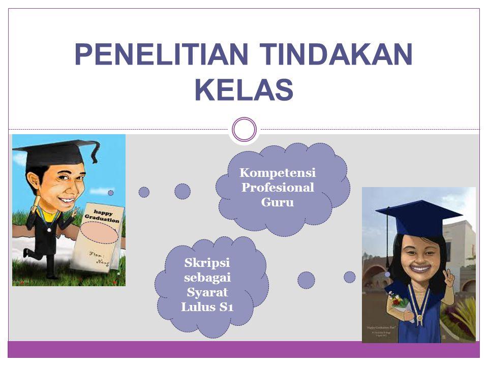 PENELITIAN TINDAKAN KELAS Skripsi sebagai Syarat Lulus S1 Kompetensi Profesional Guru