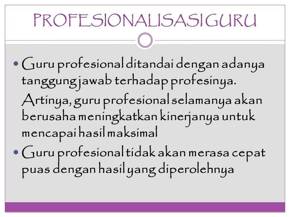 PROFESIONALISASI GURU Guru profesional ditandai dengan adanya tanggung jawab terhadap profesinya. Artinya, guru profesional selamanya akan berusaha me