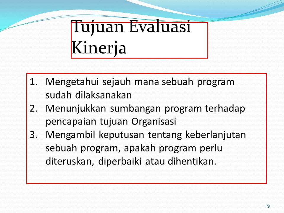 Tujuan Evaluasi Kinerja 19 1.Mengetahui sejauh mana sebuah program sudah dilaksanakan 2.Menunjukkan sumbangan program terhadap pencapaian tujuan Organ