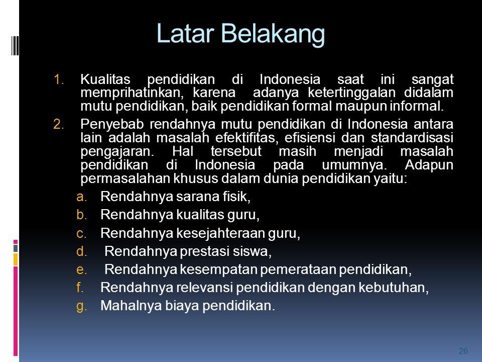 Latar Belakang 1. Kualitas pendidikan di Indonesia saat ini sangat memprihatinkan, karena adanya ketertinggalan didalam mutu pendidikan, baik pendidik