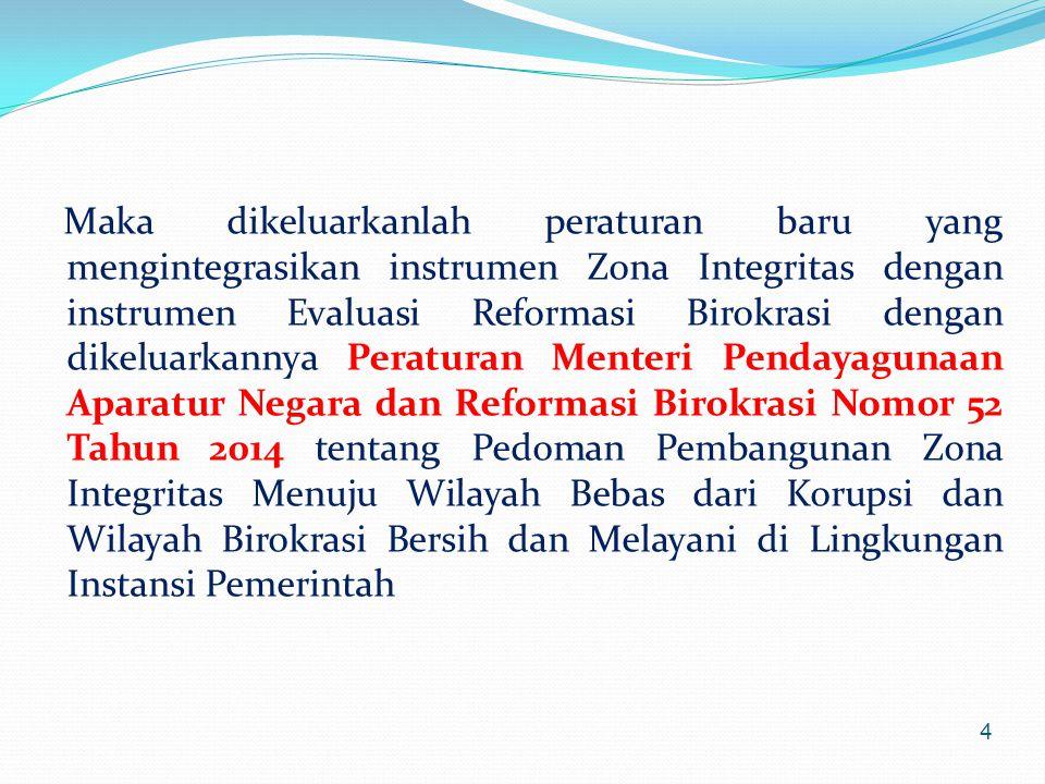 Maka dikeluarkanlah peraturan baru yang mengintegrasikan instrumen Zona Integritas dengan instrumen Evaluasi Reformasi Birokrasi dengan dikeluarkannya