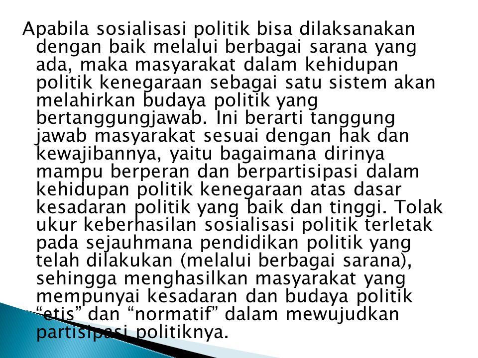 Apabila sosialisasi politik bisa dilaksanakan dengan baik melalui berbagai sarana yang ada, maka masyarakat dalam kehidupan politik kenegaraan sebagai