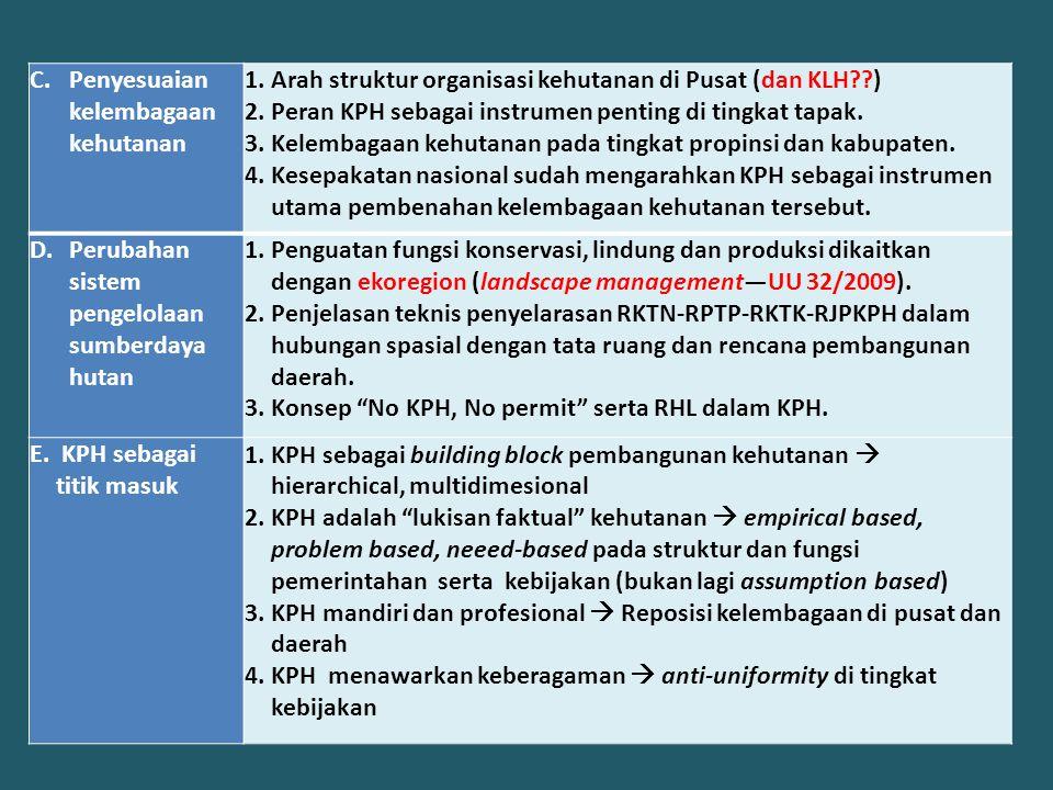 C.Penyesuaian kelembagaan kehutanan 1.Arah struktur organisasi kehutanan di Pusat (dan KLH??) 2.Peran KPH sebagai instrumen penting di tingkat tapak.