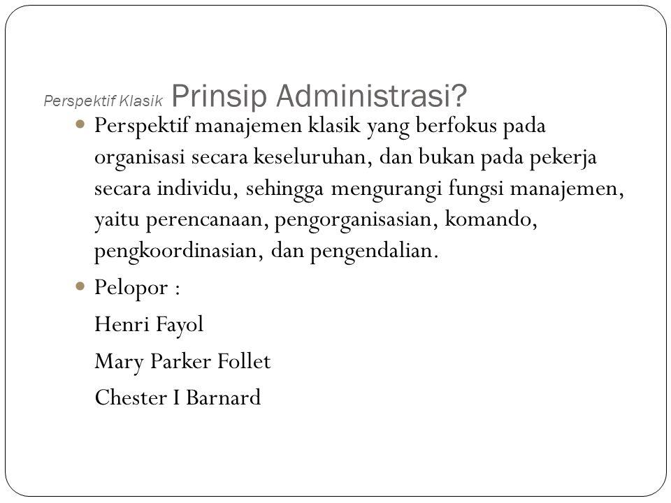 Perspektif Klasik Prinsip Administrasi? Perspektif manajemen klasik yang berfokus pada organisasi secara keseluruhan, dan bukan pada pekerja secara in