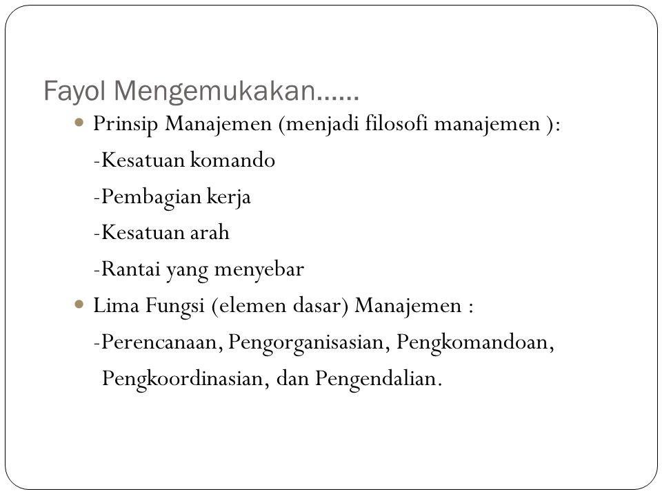 Fayol Mengemukakan…… Prinsip Manajemen (menjadi filosofi manajemen ): -Kesatuan komando -Pembagian kerja -Kesatuan arah -Rantai yang menyebar Lima Fun