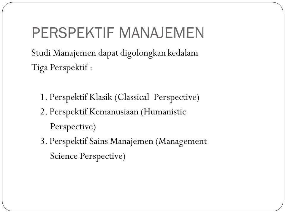 PERSPEKTIF MANAJEMEN Studi Manajemen dapat digolongkan kedalam Tiga Perspektif : 1. Perspektif Klasik (Classical Perspective) 2. Perspektif Kemanusiaa