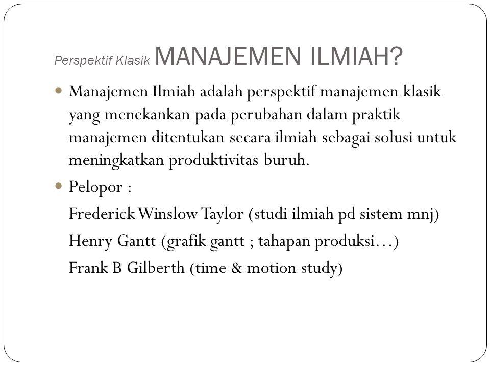 Perspektif Klasik MANAJEMEN ILMIAH? Manajemen Ilmiah adalah perspektif manajemen klasik yang menekankan pada perubahan dalam praktik manajemen ditentu