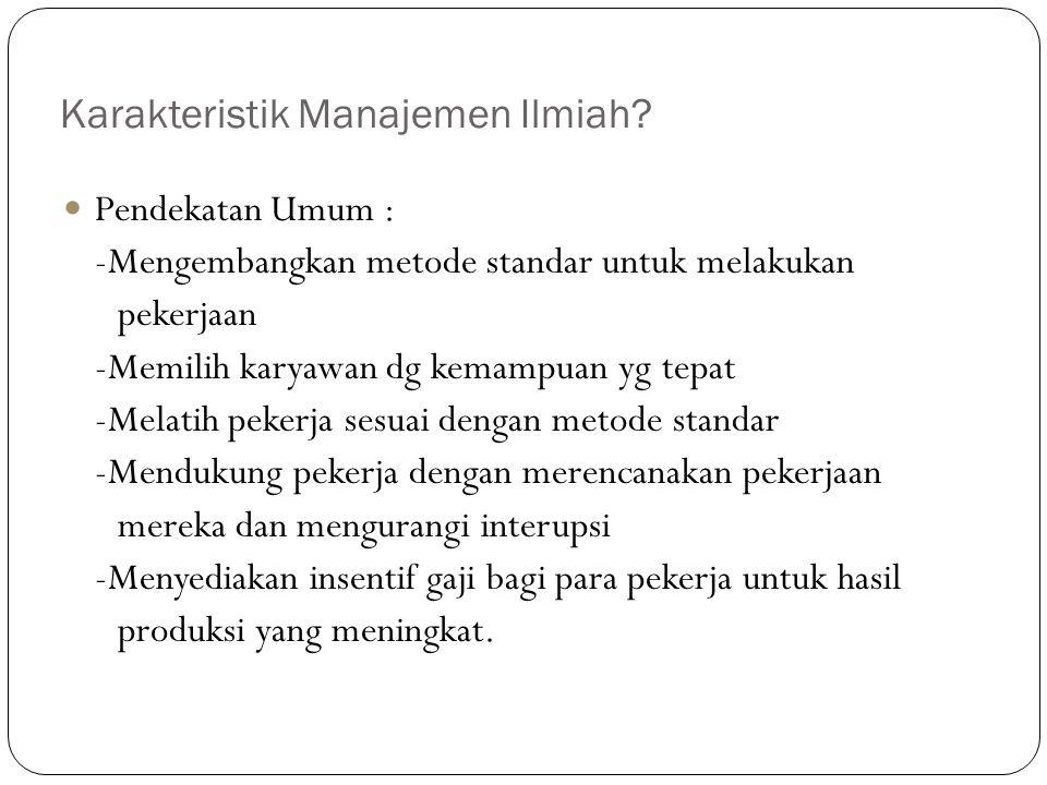 Karakteristik Manajemen Ilmiah? Pendekatan Umum : -Mengembangkan metode standar untuk melakukan pekerjaan -Memilih karyawan dg kemampuan yg tepat -Mel