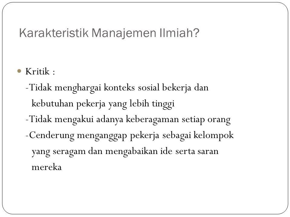 Karakteristik Manajemen Ilmiah? Kritik : -Tidak menghargai konteks sosial bekerja dan kebutuhan pekerja yang lebih tinggi -Tidak mengakui adanya keber