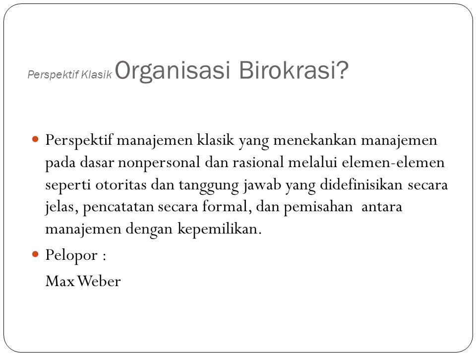 Perspektif Klasik Organisasi Birokrasi? Perspektif manajemen klasik yang menekankan manajemen pada dasar nonpersonal dan rasional melalui elemen-eleme