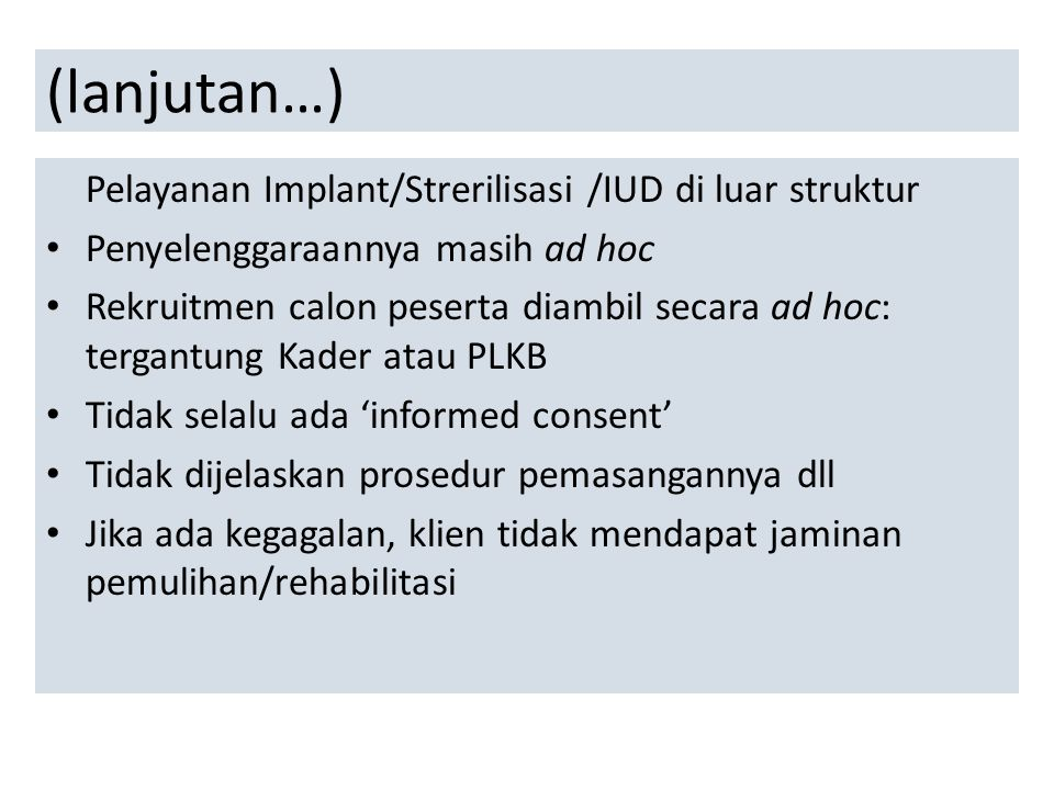 (lanjutan…) Pelayanan Implant/Strerilisasi /IUD di luar struktur Penyelenggaraannya masih ad hoc Rekruitmen calon peserta diambil secara ad hoc: terga