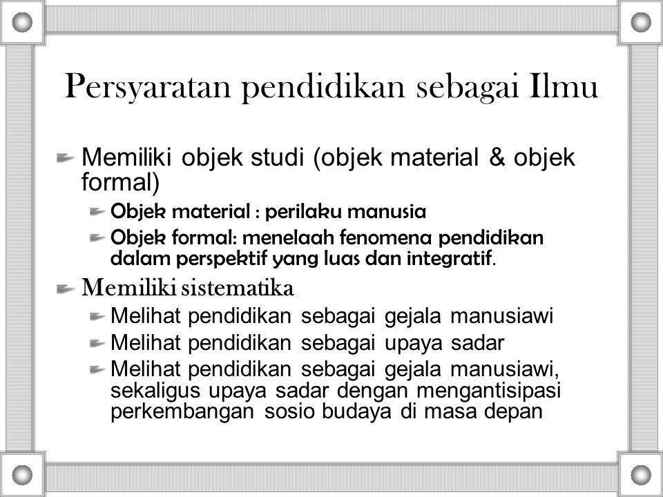 Persyaratan pendidikan sebagai Ilmu Memiliki objek studi (objek material & objek formal) Objek material : perilaku manusia Objek formal: menelaah feno