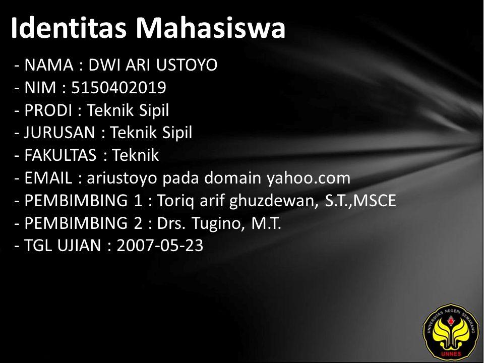 Identitas Mahasiswa - NAMA : DWI ARI USTOYO - NIM : 5150402019 - PRODI : Teknik Sipil - JURUSAN : Teknik Sipil - FAKULTAS : Teknik - EMAIL : ariustoyo pada domain yahoo.com - PEMBIMBING 1 : Toriq arif ghuzdewan, S.T.,MSCE - PEMBIMBING 2 : Drs.