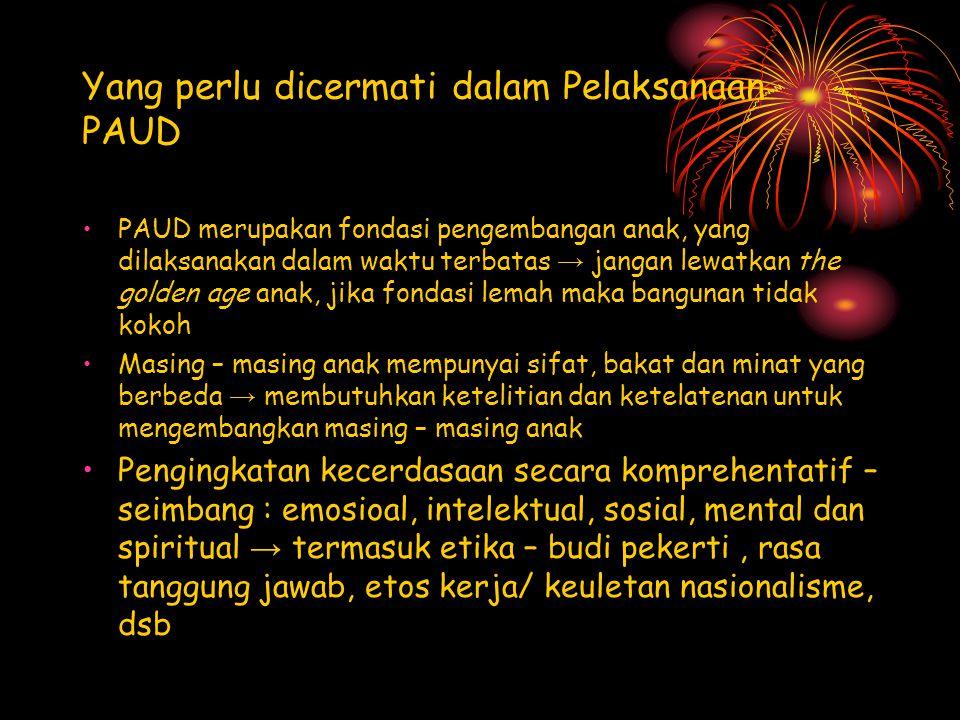 Yang perlu dicermati dalam Pelaksanaan PAUD PAUD merupakan fondasi pengembangan anak, yang dilaksanakan dalam waktu terbatas → jangan lewatkan the gol