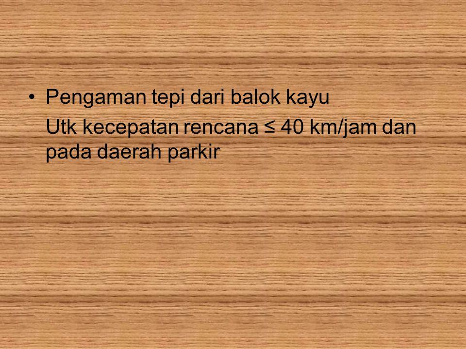 Pengaman tepi dari balok kayu Utk kecepatan rencana ≤ 40 km/jam dan pada daerah parkir