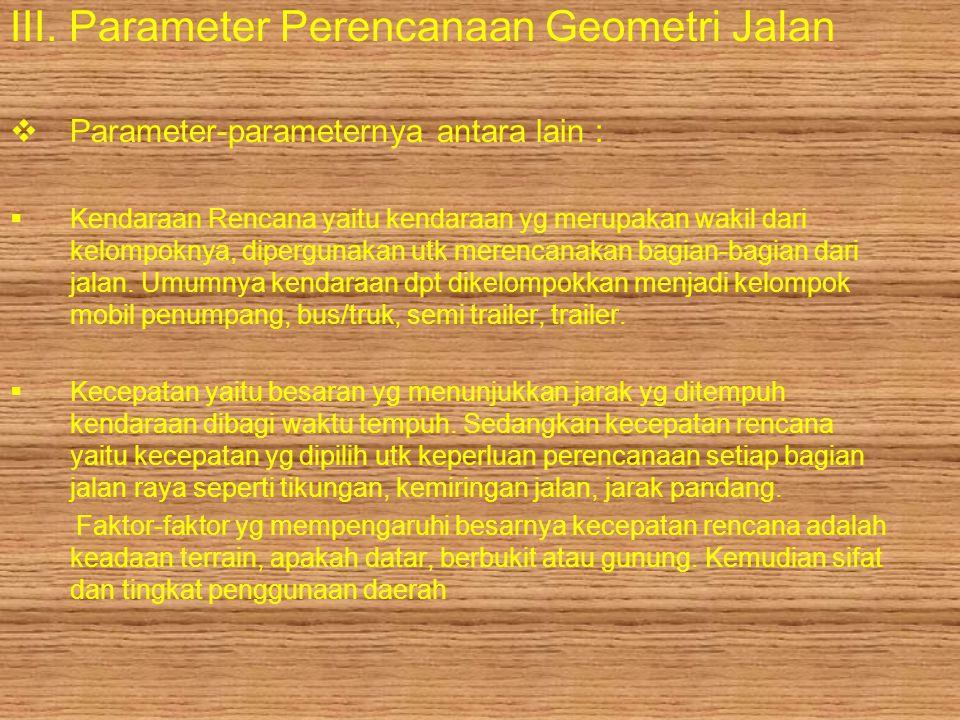 III. Parameter Perencanaan Geometri Jalan  Parameter-parameternya antara lain :  Kendaraan Rencana yaitu kendaraan yg merupakan wakil dari kelompokn