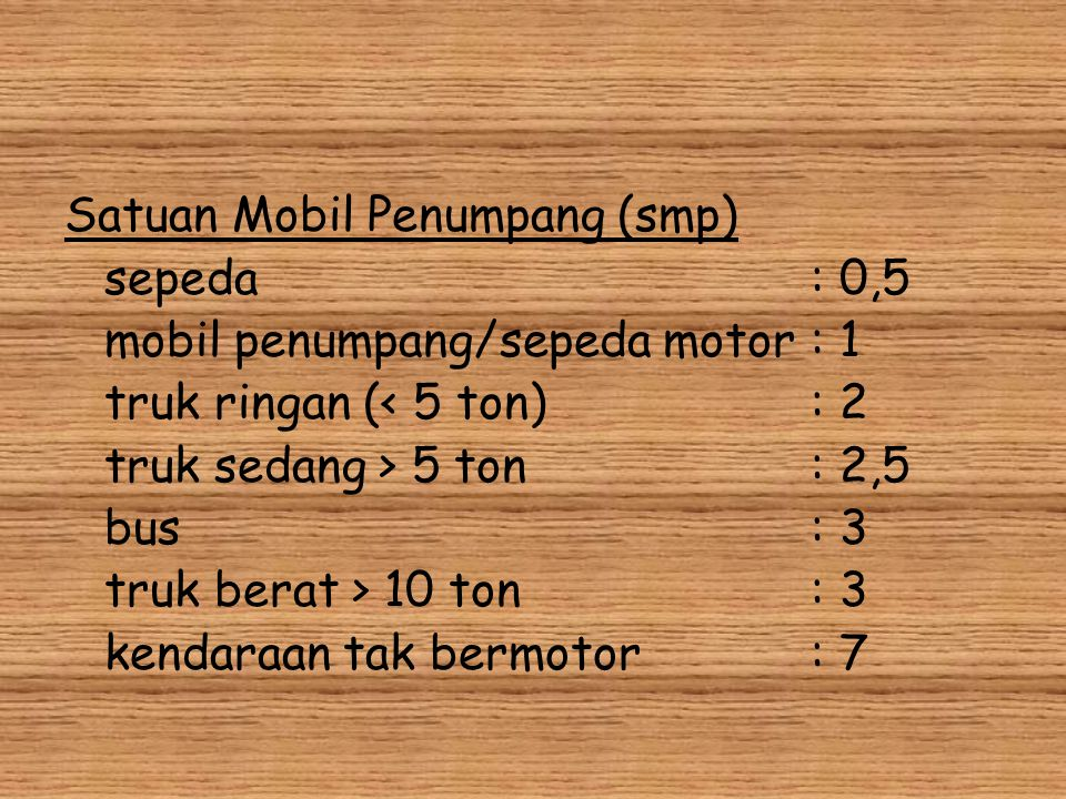 Satuan Mobil Penumpang (smp) sepeda: 0,5 mobil penumpang/sepeda motor: 1 truk ringan (< 5 ton): 2 truk sedang > 5 ton: 2,5 bus: 3 truk berat > 10 ton: