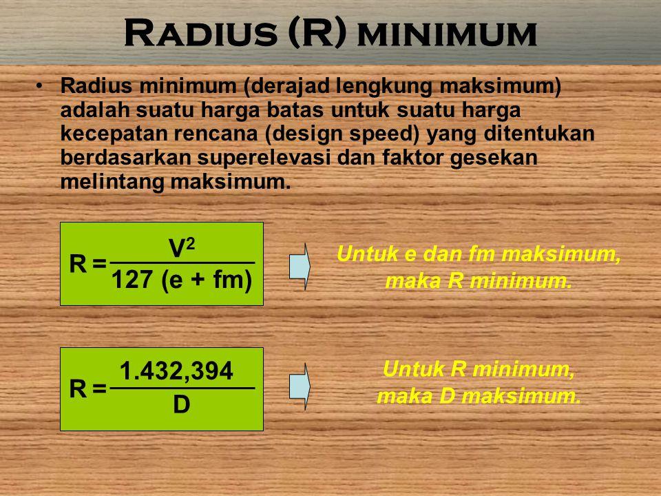 Radius (R) minimum Radius minimum (derajad lengkung maksimum) adalah suatu harga batas untuk suatu harga kecepatan rencana (design speed) yang ditentukan berdasarkan superelevasi dan faktor gesekan melintang maksimum.