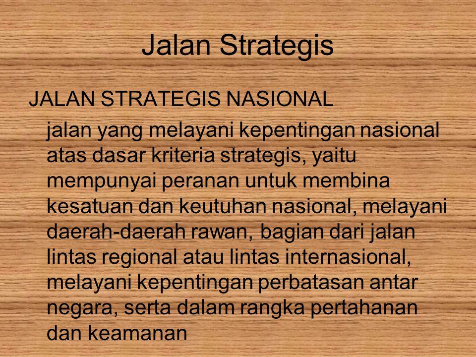 Jalan Strategis JALAN STRATEGIS NASIONAL jalan yang melayani kepentingan nasional atas dasar kriteria strategis, yaitu mempunyai peranan untuk membina kesatuan dan keutuhan nasional, melayani daerah-daerah rawan, bagian dari jalan lintas regional atau lintas internasional, melayani kepentingan perbatasan antar negara, serta dalam rangka pertahanan dan keamanan