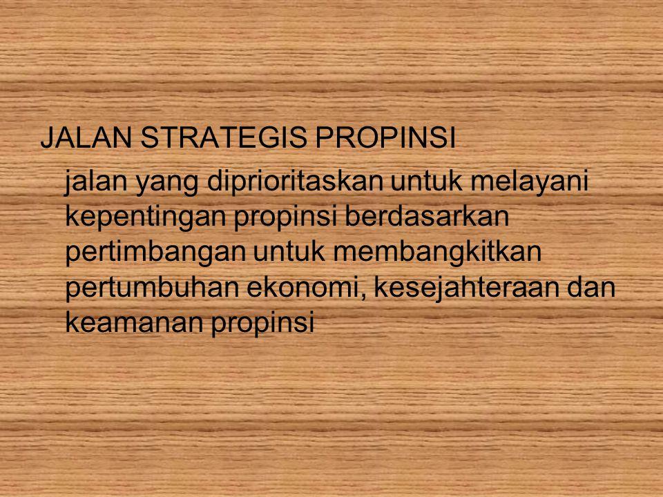 JALAN STRATEGIS PROPINSI jalan yang diprioritaskan untuk melayani kepentingan propinsi berdasarkan pertimbangan untuk membangkitkan pertumbuhan ekonomi, kesejahteraan dan keamanan propinsi