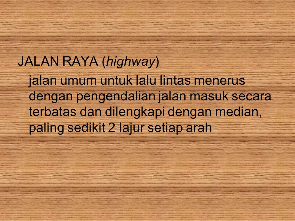JALAN RAYA (highway) jalan umum untuk lalu lintas menerus dengan pengendalian jalan masuk secara terbatas dan dilengkapi dengan median, paling sedikit 2 lajur setiap arah