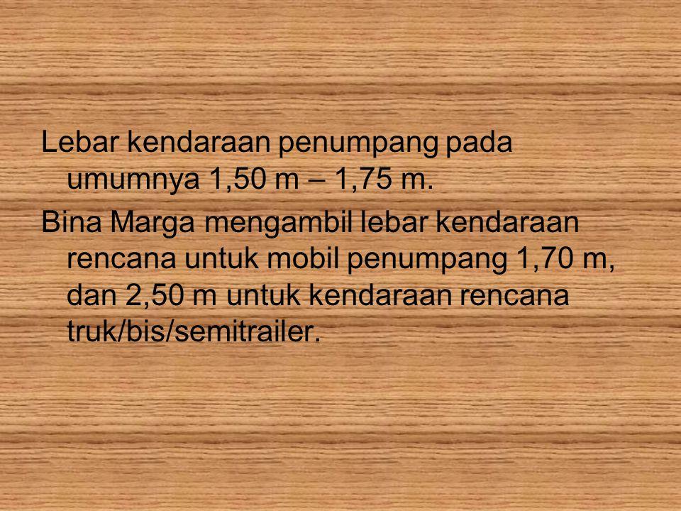 Lebar kendaraan penumpang pada umumnya 1,50 m – 1,75 m. Bina Marga mengambil lebar kendaraan rencana untuk mobil penumpang 1,70 m, dan 2,50 m untuk ke