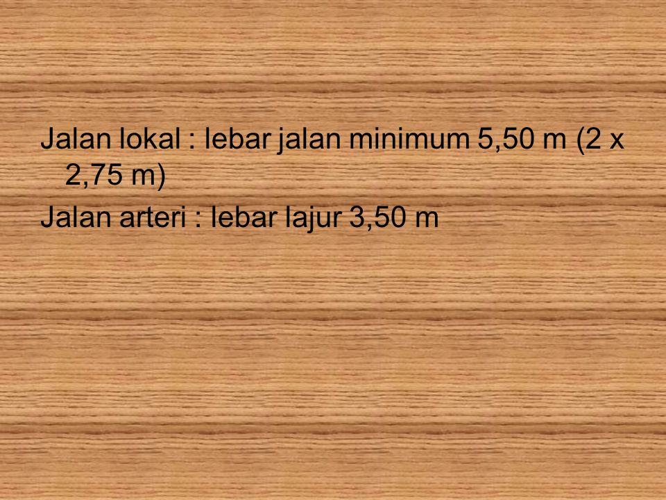 Jalan lokal : lebar jalan minimum 5,50 m (2 x 2,75 m) Jalan arteri : lebar lajur 3,50 m