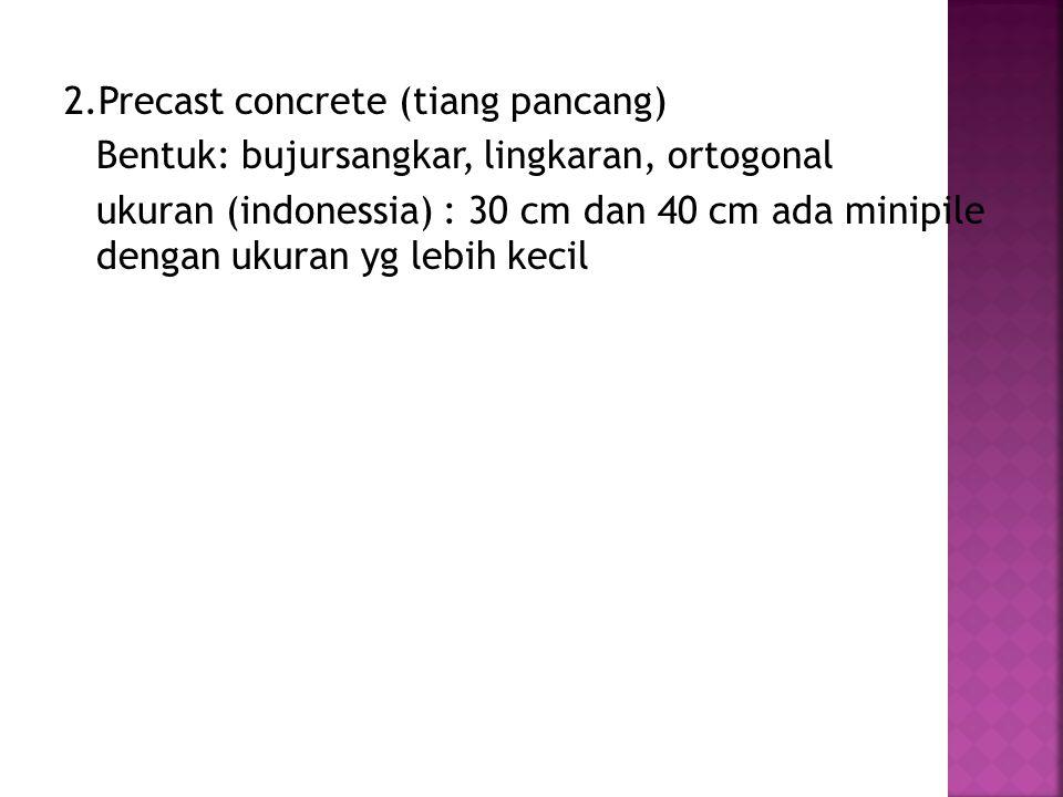 2.Precast concrete (tiang pancang) Bentuk: bujursangkar, lingkaran, ortogonal ukuran (indonessia) : 30 cm dan 40 cm ada minipile dengan ukuran yg lebi