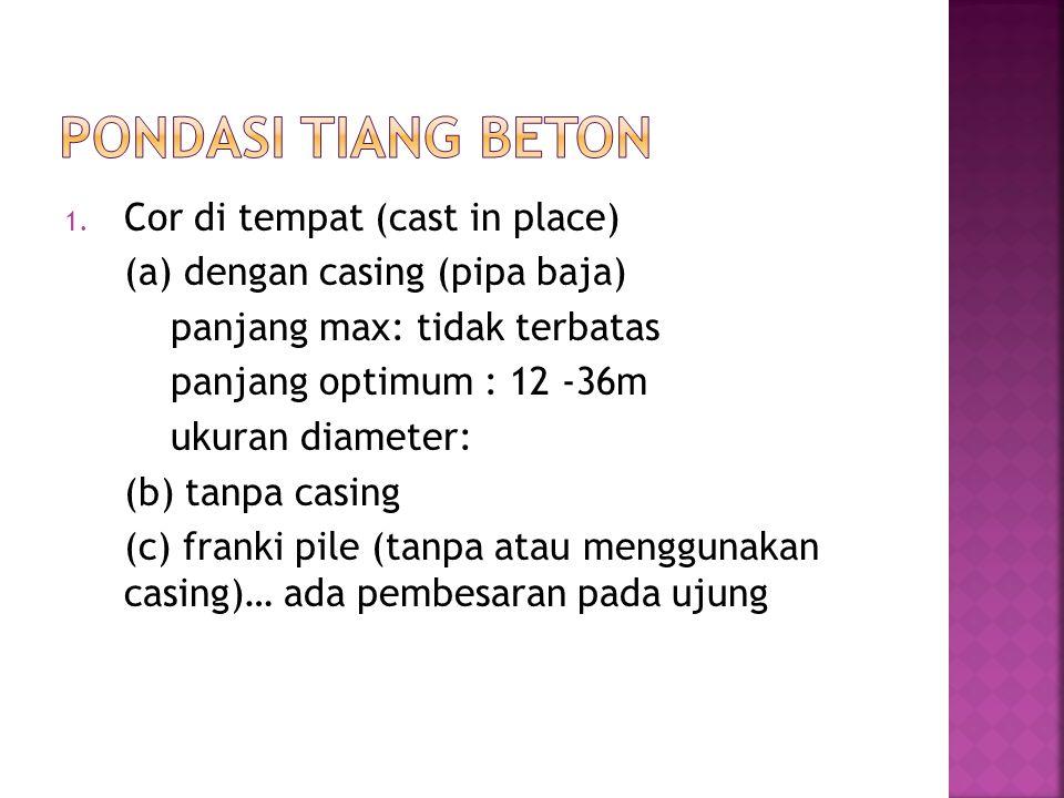 1. Cor di tempat (cast in place) (a) dengan casing (pipa baja) panjang max: tidak terbatas panjang optimum : 12 -36m ukuran diameter: (b) tanpa casing