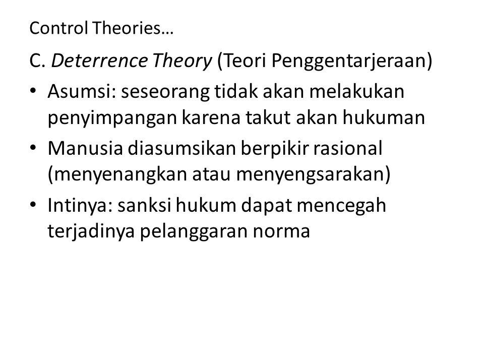 Control Theories… C. Deterrence Theory (Teori Penggentarjeraan) Asumsi: seseorang tidak akan melakukan penyimpangan karena takut akan hukuman Manusia