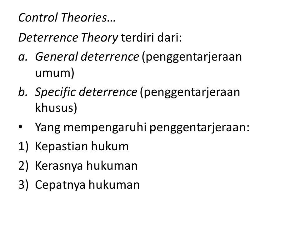 Control Theories… Deterrence Theory terdiri dari: a.General deterrence (penggentarjeraan umum) b.Specific deterrence (penggentarjeraan khusus) Yang me