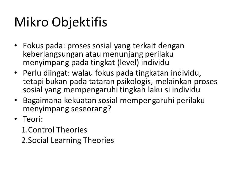 Mikro Objektifis Fokus pada: proses sosial yang terkait dengan keberlangsungan atau menunjang perilaku menyimpang pada tingkat (level) individu Perlu