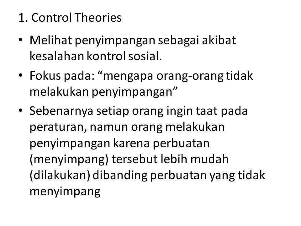 Control Theories Asumsi: Fokus pada: ikatan sosial  Semakin besar seseorang pada ikatan sosial, maka semakin kecil kemungkinan melakukan penyimpangan Setiap orang berpotensi melakukan penyimpangan Lemahnya Kontrol Sosial Individu melakukan penyimpangan