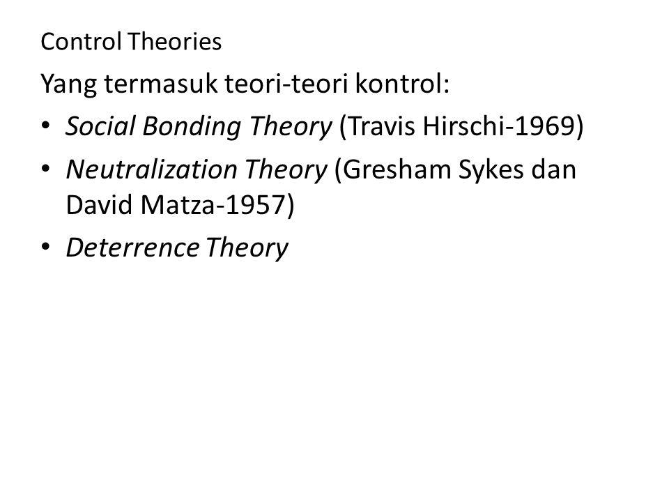Control Theories Yang termasuk teori-teori kontrol: Social Bonding Theory (Travis Hirschi-1969) Neutralization Theory (Gresham Sykes dan David Matza-1