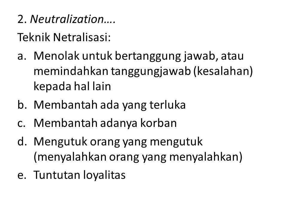 2. Neutralization…. Teknik Netralisasi: a.Menolak untuk bertanggung jawab, atau memindahkan tanggungjawab (kesalahan) kepada hal lain b.Membantah ada