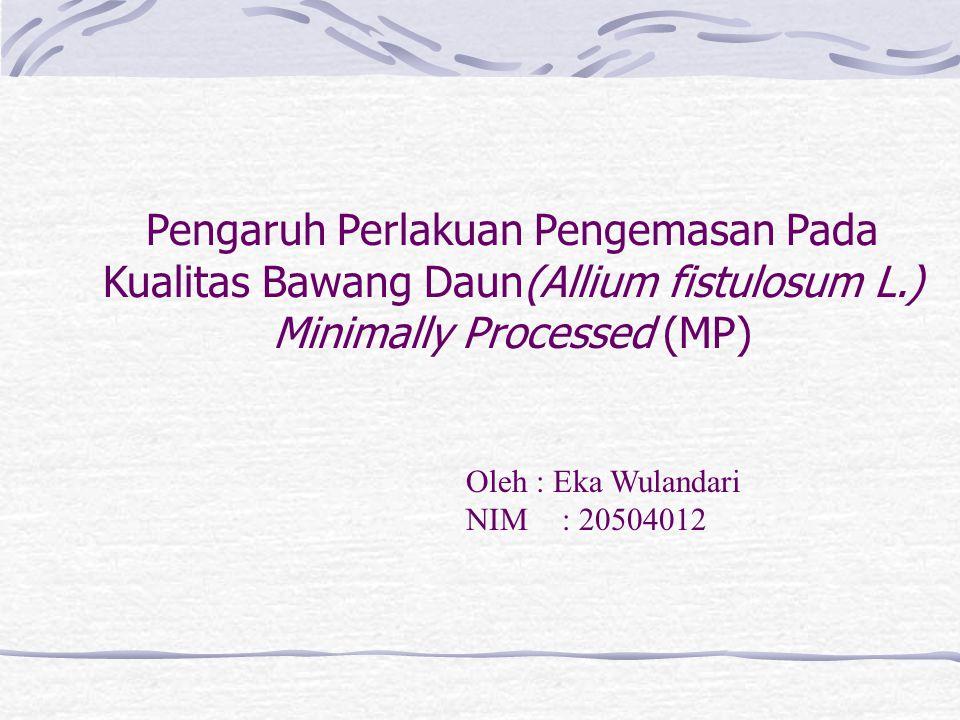 Pengaruh Perlakuan Pengemasan Pada Kualitas Bawang Daun(Allium fistulosum L.) Minimally Processed (MP) Oleh : Eka Wulandari NIM: 20504012