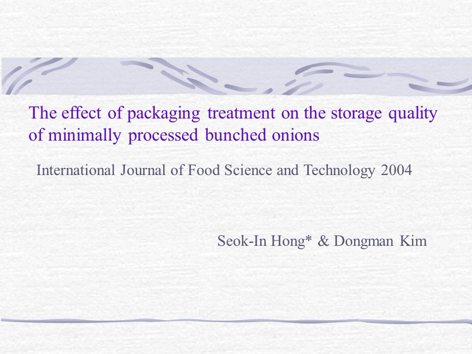 The effect of packaging treatment on the storage quality of minimally processed bunched onions Seok-In Hong* & Dongman Kim International Journal of Fo