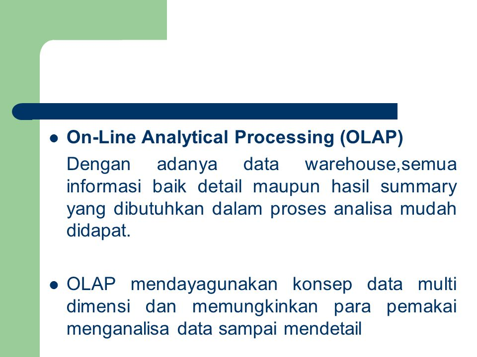 On-Line Analytical Processing (OLAP) Dengan adanya data warehouse,semua informasi baik detail maupun hasil summary yang dibutuhkan dalam proses analisa mudah didapat.